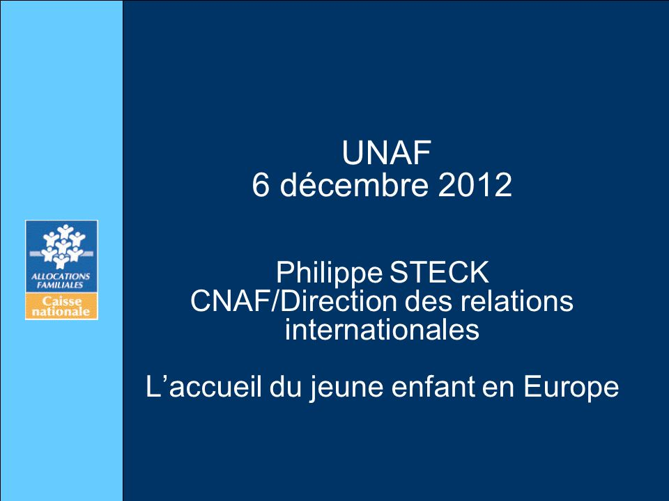 UNAF 6 décembre 2012 Philippe STECK CNAF/Direction des relations internationales L'accueil du jeune enfant en Europe