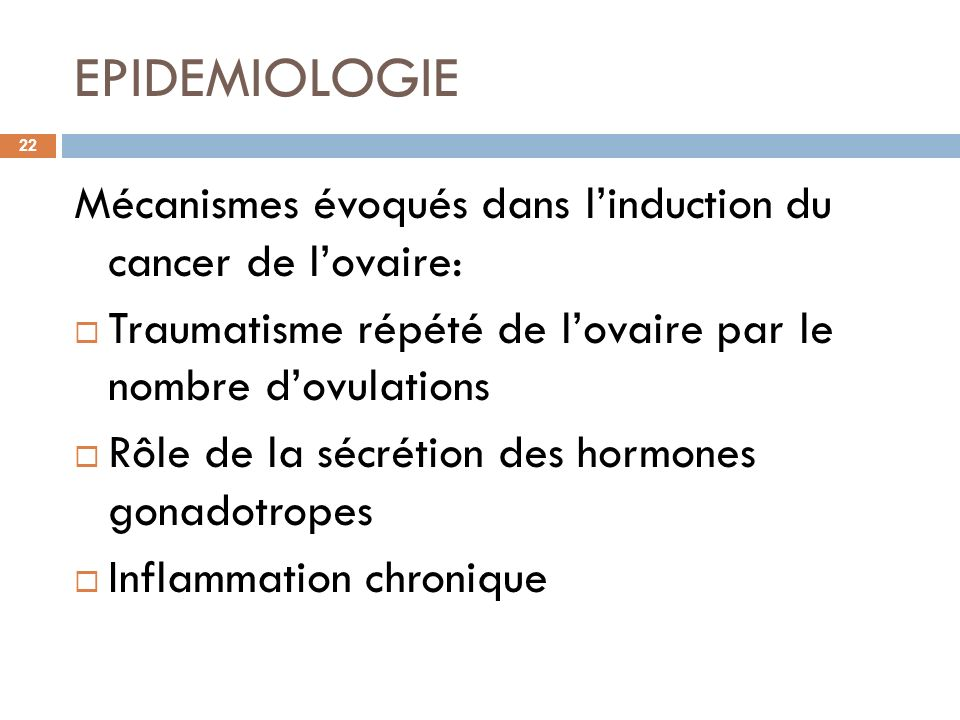 EPIDEMIOLOGIE Mécanismes évoqués dans l'induction du cancer de l'ovaire: Traumatisme répété de l'ovaire par le nombre d'ovulations.