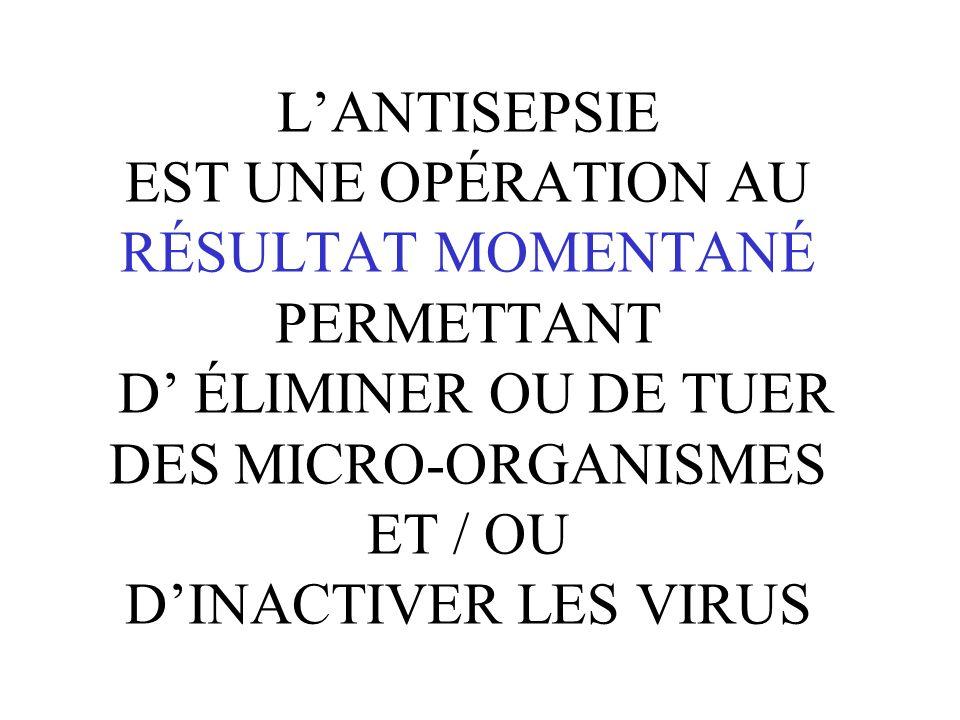L'ANTISEPSIE EST UNE OPÉRATION AU RÉSULTAT MOMENTANÉ PERMETTANT D' ÉLIMINER OU DE TUER DES MICRO-ORGANISMES ET / OU D'INACTIVER LES VIRUS