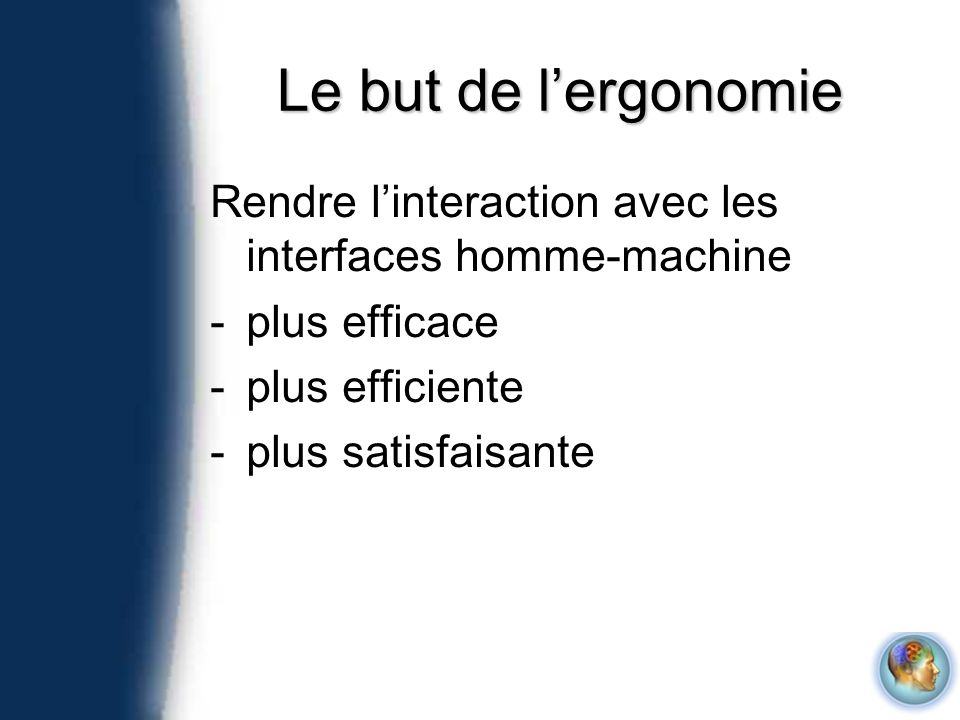 Le but de l'ergonomie Rendre l'interaction avec les interfaces homme-machine. plus efficace. plus efficiente.