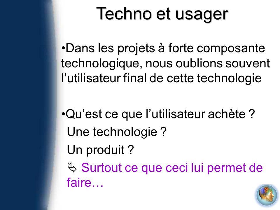 Techno et usager Dans les projets à forte composante technologique, nous oublions souvent l'utilisateur final de cette technologie.