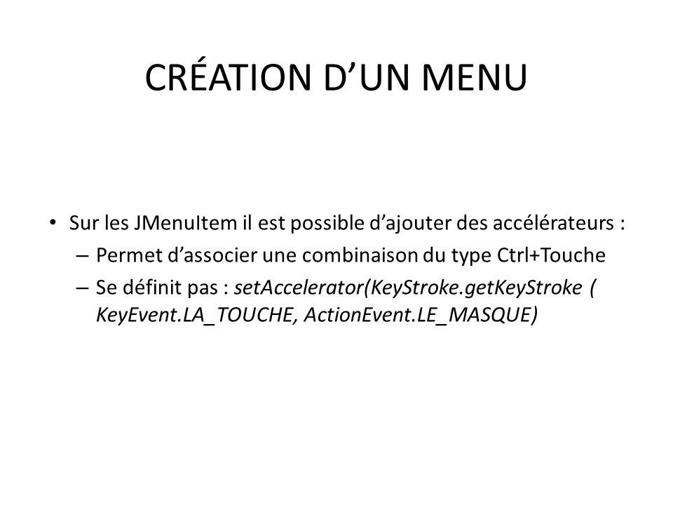 CRÉATION D'UN MENU Sur les JMenuItem il est possible d'ajouter des accélérateurs : Permet d'associer une combinaison du type Ctrl+Touche.