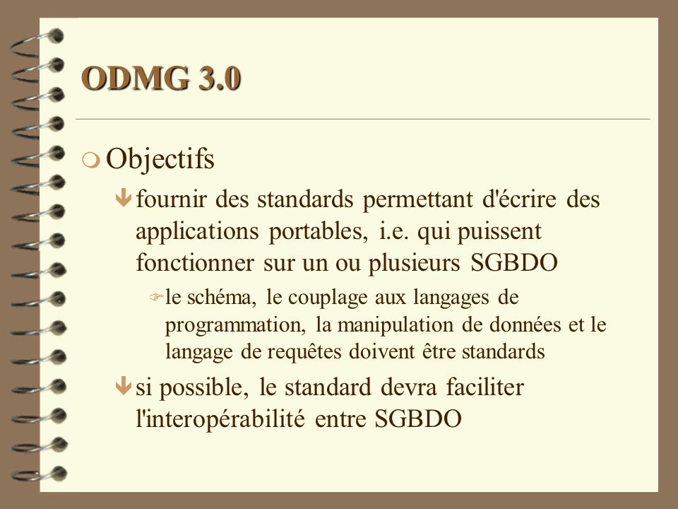 ODMG 3.0 Objectifs. fournir des standards permettant d écrire des applications portables, i.e. qui puissent fonctionner sur un ou plusieurs SGBDO.