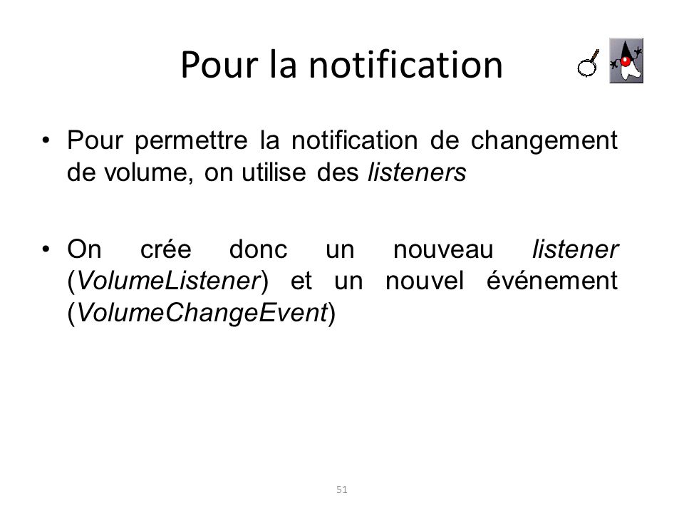 Pour la notificationPour permettre la notification de changement de volume, on utilise des listeners.