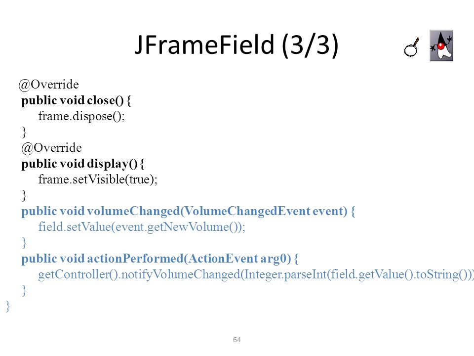 JFrameField (3/3) public void close() { frame.dispose(); }