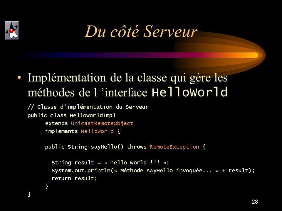 Du côté ServeurImplémentation de la classe qui gère les méthodes de l 'interface HelloWorld. // Classe d implémentation du Serveur.