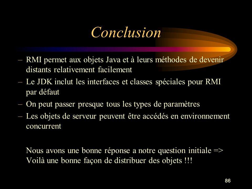 ConclusionRMI permet aux objets Java et à leurs méthodes de devenir distants relativement facilement.