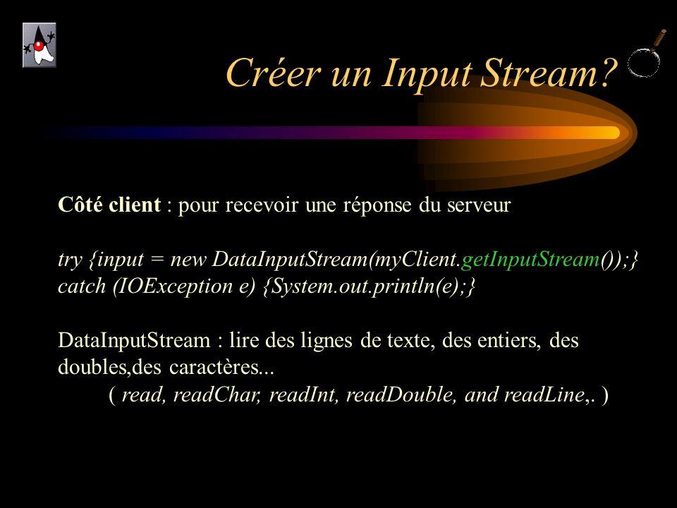 Créer un Input Stream Côté client : pour recevoir une réponse du serveur. try {input = new DataInputStream(myClient.getInputStream());}