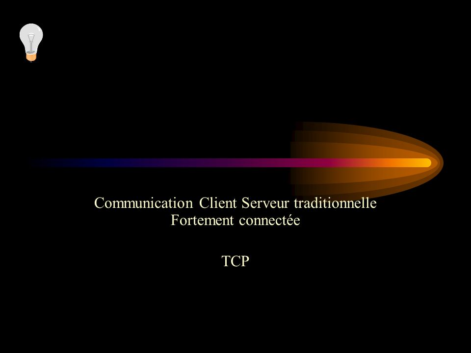 Communication Client Serveur traditionnelle Fortement connectée TCP