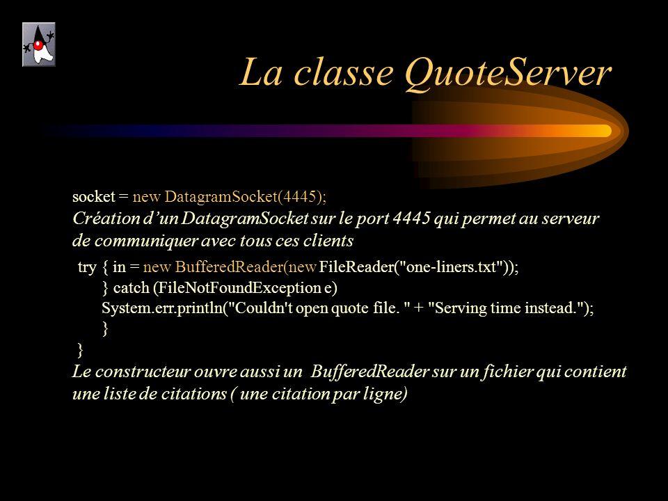 La classe QuoteServer socket = new DatagramSocket(4445); Création d'un DatagramSocket sur le port 4445 qui permet au serveur.