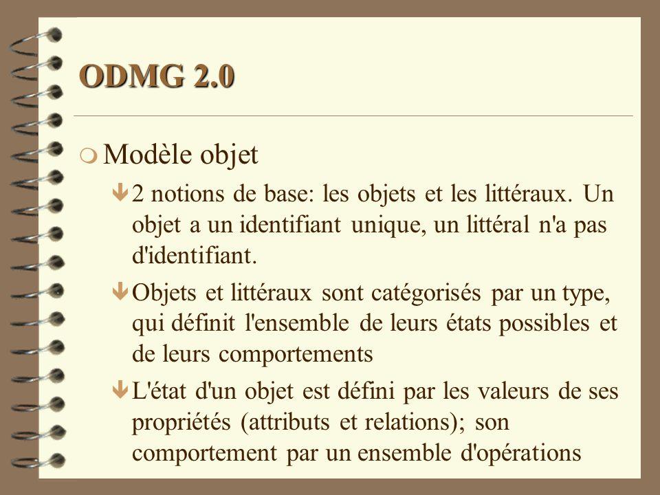 ODMG 2.0 Modèle objet. 2 notions de base: les objets et les littéraux. Un objet a un identifiant unique, un littéral n a pas d identifiant.