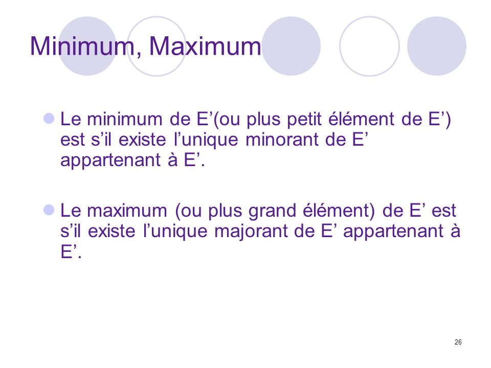 Minimum, Maximum Le minimum de E'(ou plus petit élément de E') est s'il existe l'unique minorant de E' appartenant à E'.