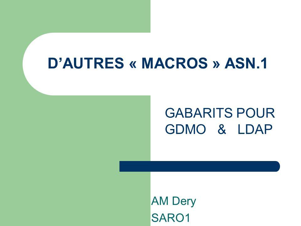 D'AUTRES « MACROS » ASN.1 GABARITS POUR GDMO & LDAP AM Dery SARO1