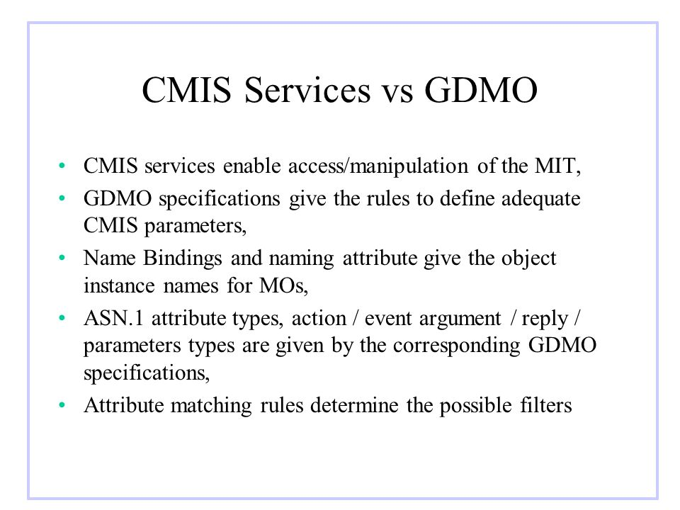 CMIS Services vs GDMO CMIS services enable access/manipulation of the MIT, GDMO specifications give the rules to define adequate CMIS parameters,