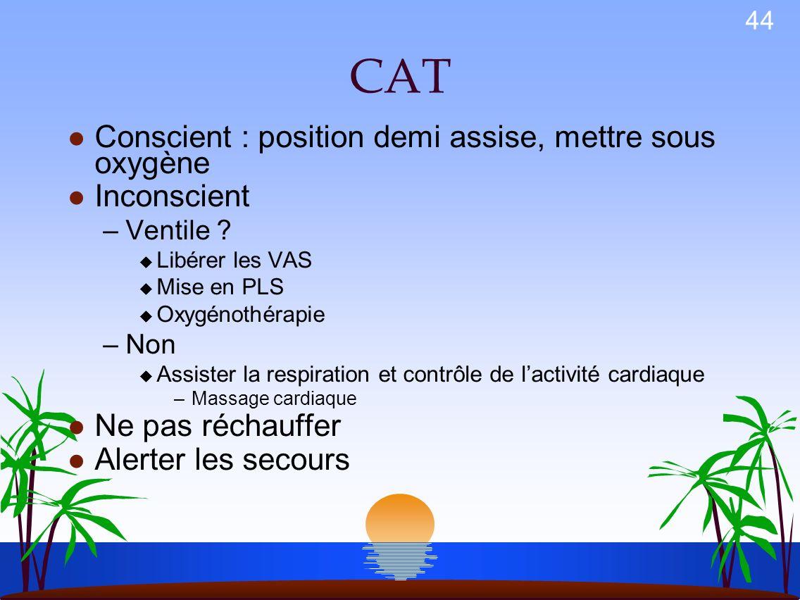 CAT Conscient : position demi assise, mettre sous oxygène Inconscient