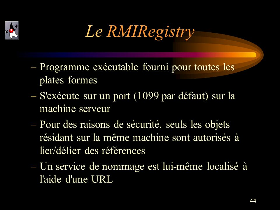 Le RMIRegistryProgramme exécutable fourni pour toutes les plates formes. S exécute sur un port (1099 par défaut) sur la machine serveur.