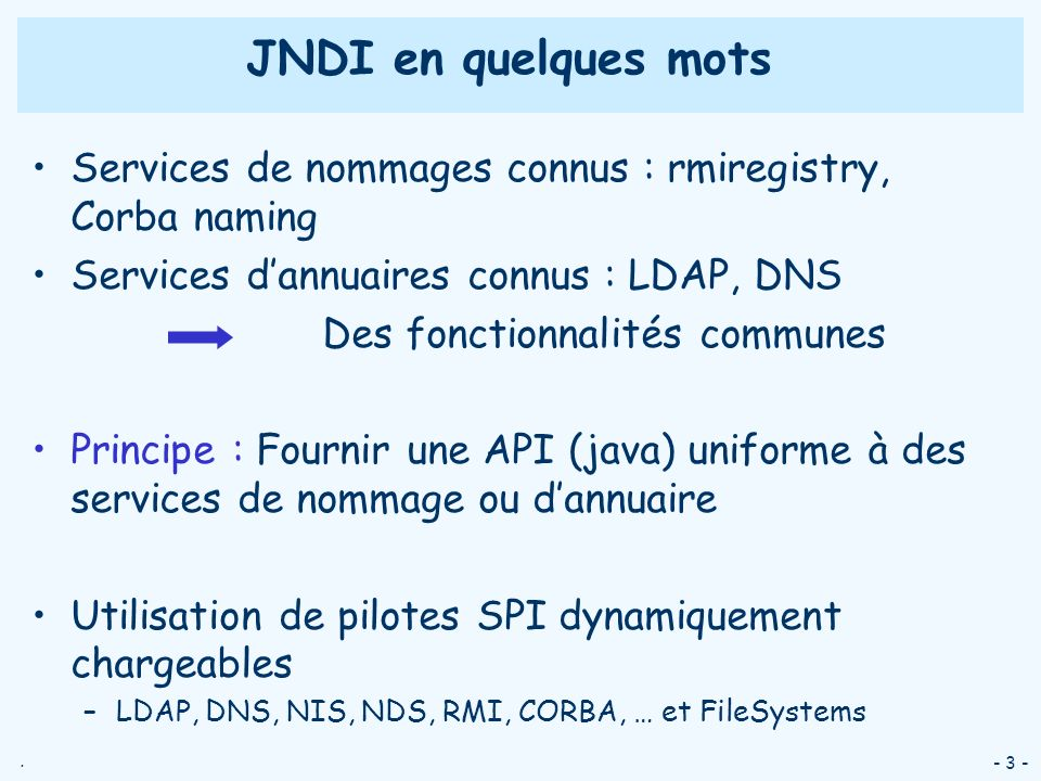JNDI en quelques motsServices de nommages connus : rmiregistry, Corba naming. Services d'annuaires connus : LDAP, DNS.