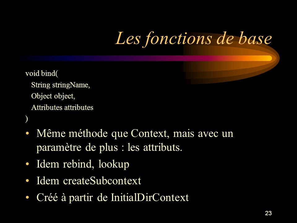 Les fonctions de base void bind( String stringName, Object object, Attributes attributes.