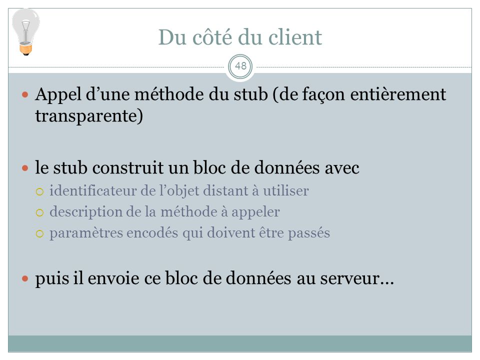 Du côté du client Appel d'une méthode du stub (de façon entièrement transparente) le stub construit un bloc de données avec.