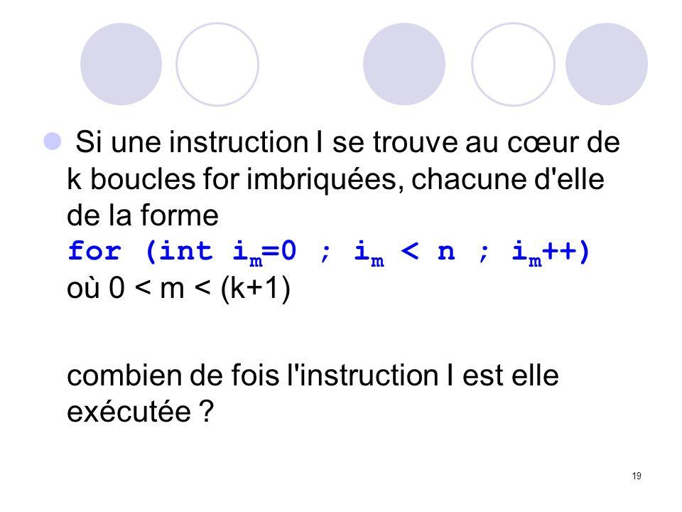 Si une instruction I se trouve au cœur de k boucles for imbriquées, chacune d elle de la forme for (int im=0 ; im < n ; im++) où 0 < m < (k+1)