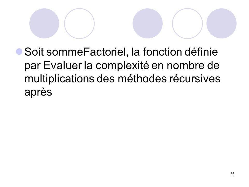 Soit sommeFactoriel, la fonction définie par Evaluer la complexité en nombre de multiplications des méthodes récursives après