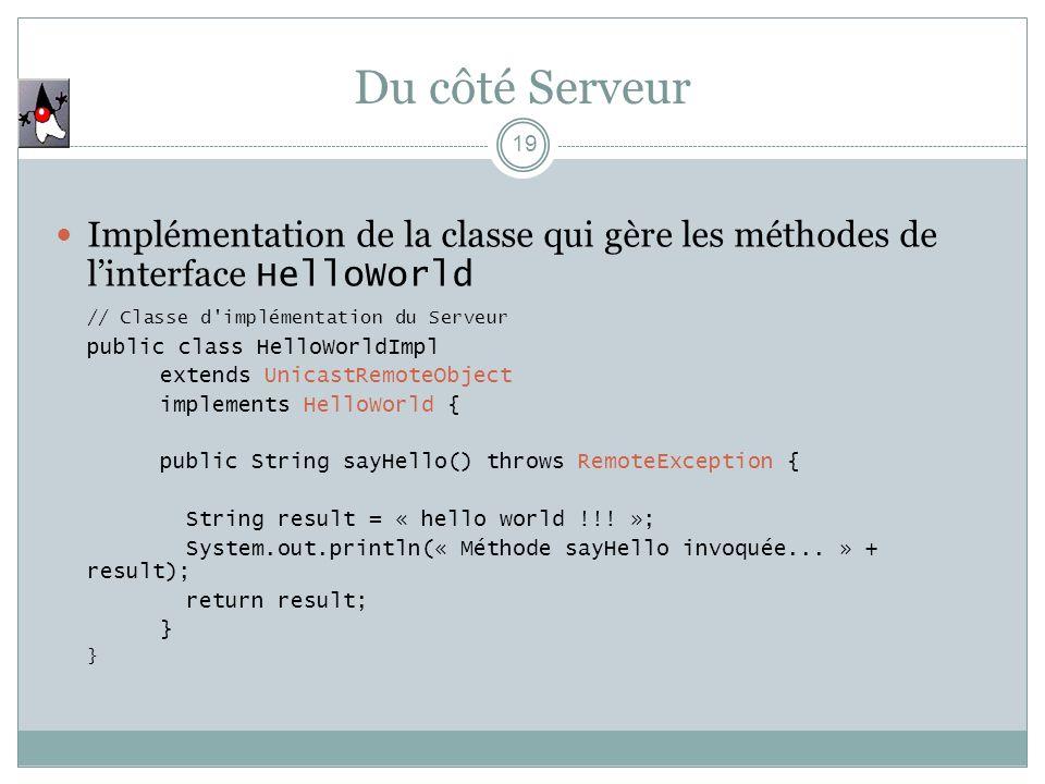 Du côté Serveur Implémentation de la classe qui gère les méthodes de l'interface HelloWorld. // Classe d implémentation du Serveur.