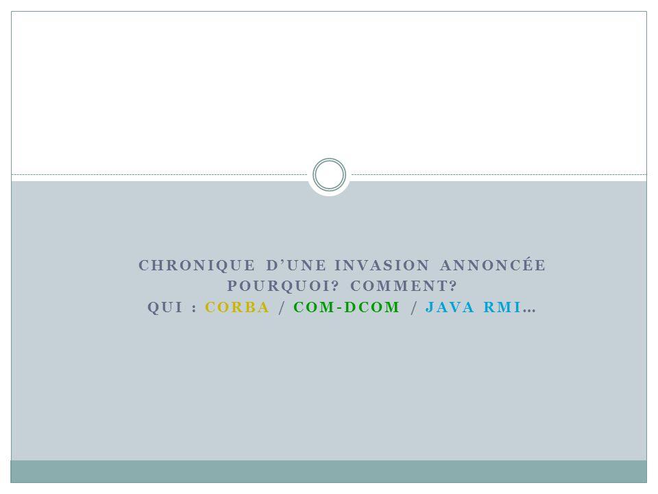 Chronique d'une invasion annoncée Qui : Corba / COM-DCOM / Java RMI…