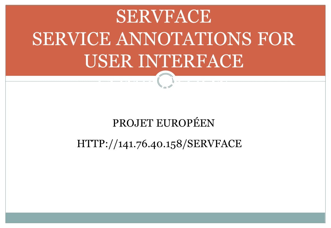 SERVFACE SERVICE ANNOTATIONS FOR USER INTERFACE COMPOSITION PROJET EUROPÉEN HTTP://141.76.40.158/SERVFACE/