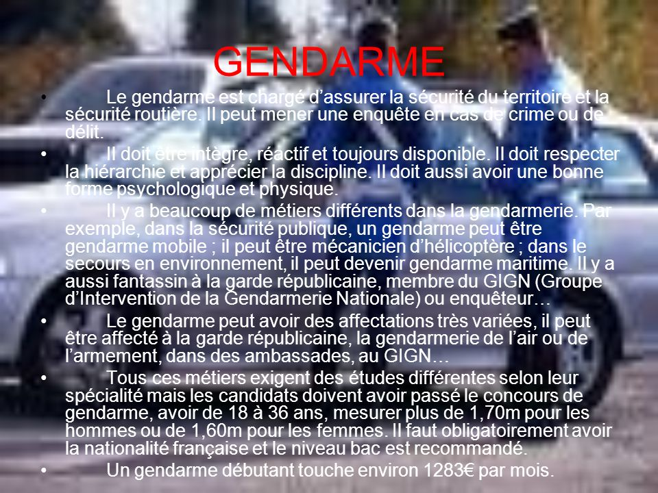 GENDARMELe gendarme est chargé d'assurer la sécurité du territoire et la sécurité routière. Il peut mener une enquête en cas de crime ou de délit.