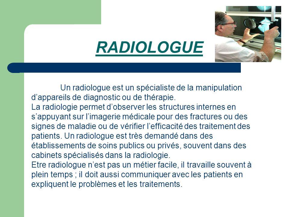RADIOLOGUE Un radiologue est un spécialiste de la manipulation d'appareils de diagnostic ou de thérapie.