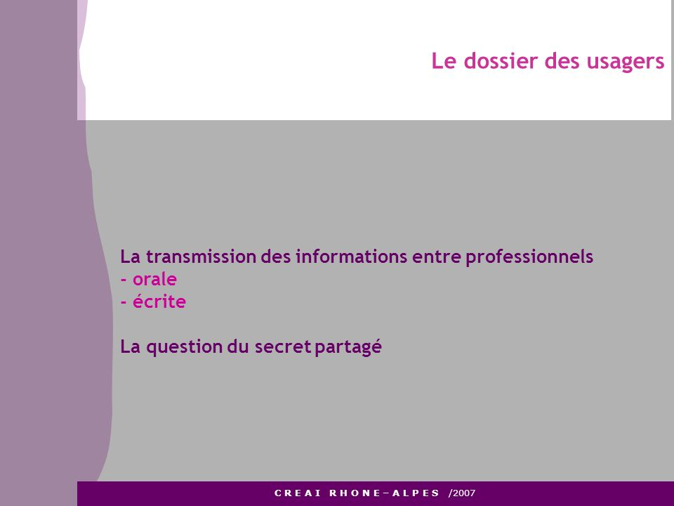 Le dossier des usagers La transmission des informations entre professionnels. - orale. - écrite. La question du secret partagé.