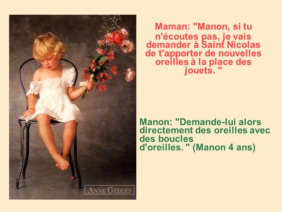 Maman: Manon, si tu n écoutes pas, je vais demander à Saint Nicolas de t apporter de nouvelles oreilles à la place des jouets.