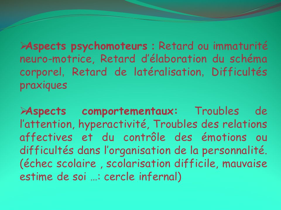 Aspects psychomoteurs : Retard ou immaturité neuro-motrice, Retard d'élaboration du schéma corporel, Retard de latéralisation, Difficultés praxiques