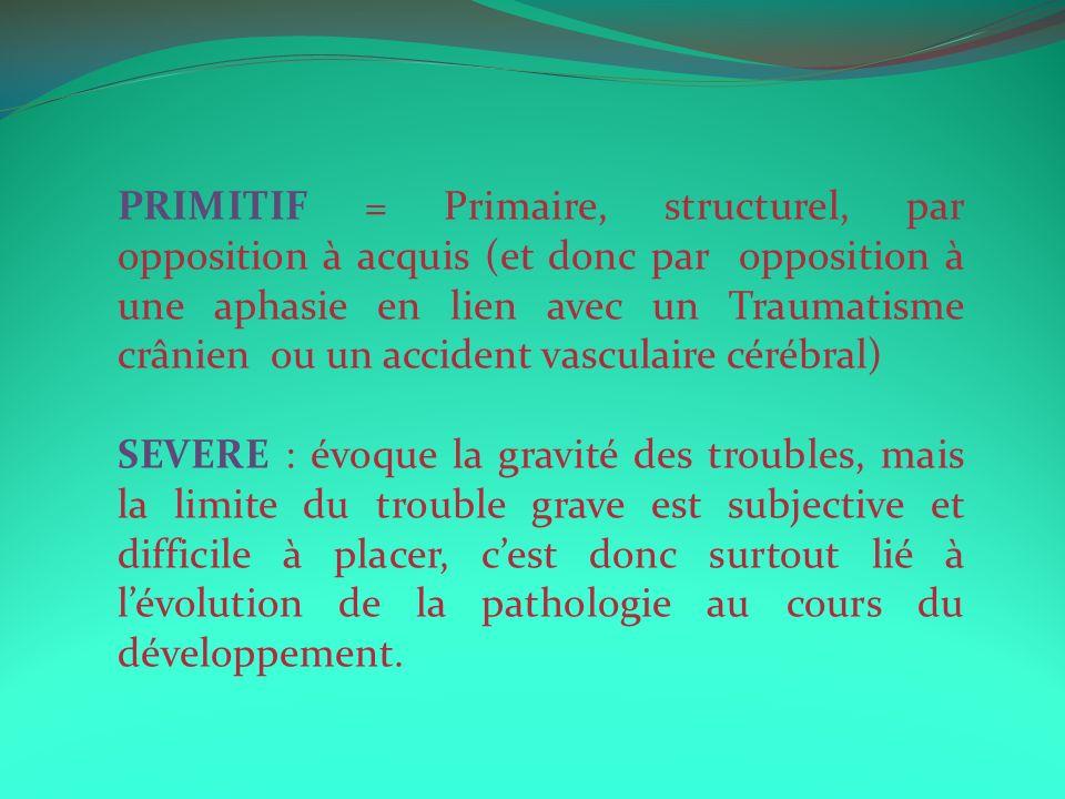 PRIMITIF = Primaire, structurel, par opposition à acquis (et donc par opposition à une aphasie en lien avec un Traumatisme crânien ou un accident vasculaire cérébral)