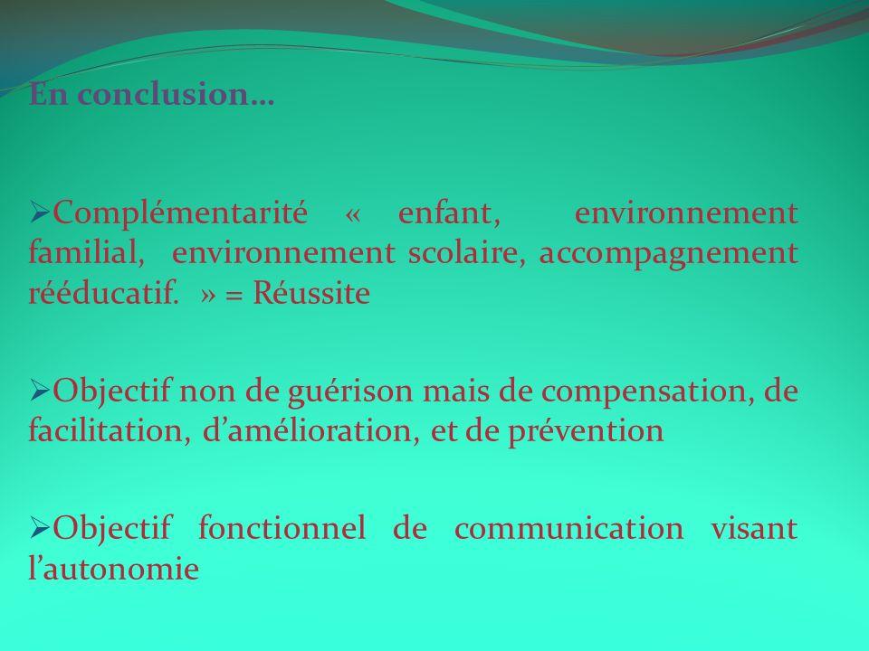 En conclusion… Complémentarité « enfant, environnement familial, environnement scolaire, accompagnement rééducatif. » = Réussite.