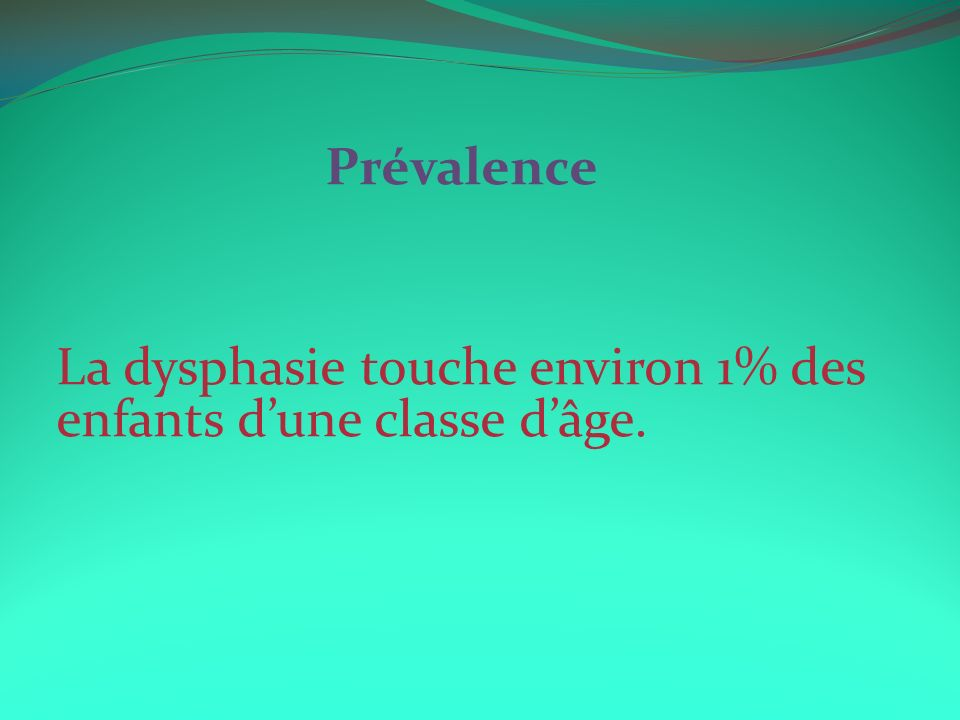 Prévalence La dysphasie touche environ 1% des enfants d'une classe d'âge.