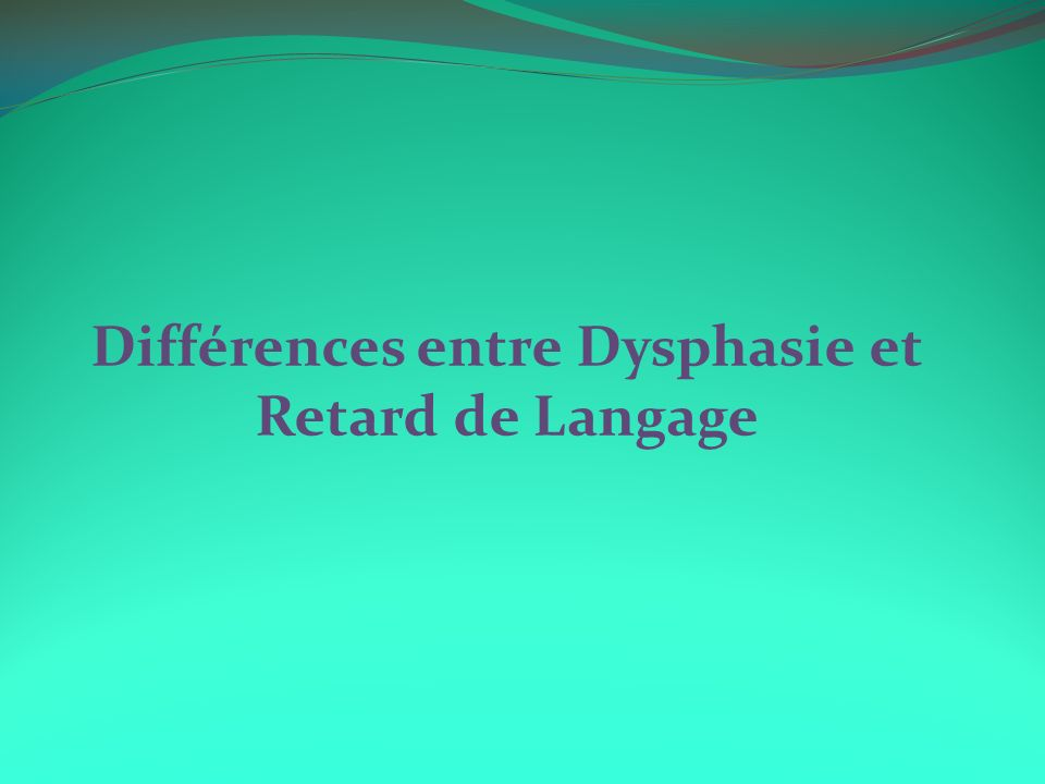 Différences entre Dysphasie et Retard de Langage