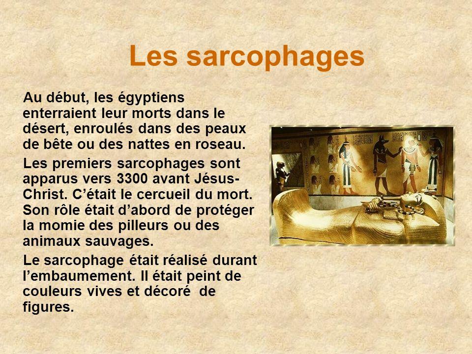 Les sarcophages Au début, les égyptiens enterraient leur morts dans le désert, enroulés dans des peaux de bête ou des nattes en roseau.