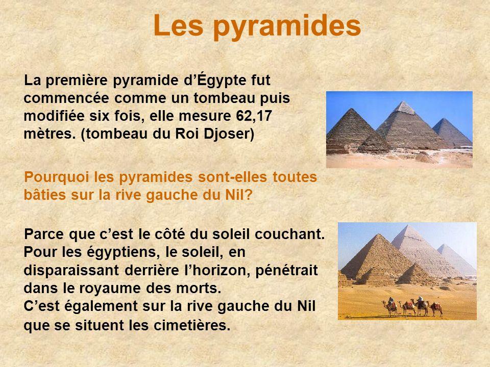 Les pyramidesLa première pyramide d'Égypte fut commencée comme un tombeau puis modifiée six fois, elle mesure 62,17 mètres. (tombeau du Roi Djoser)