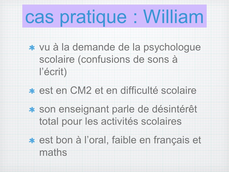 cas pratique : William vu à la demande de la psychologue scolaire (confusions de sons à l'écrit) est en CM2 et en difficulté scolaire.