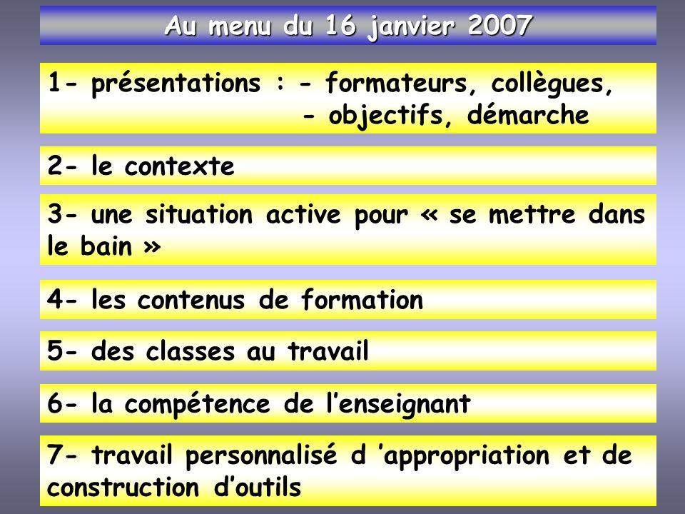 Au menu du 16 janvier 2007 1- présentations : - formateurs, collègues, - objectifs, démarche. 2- le contexte.