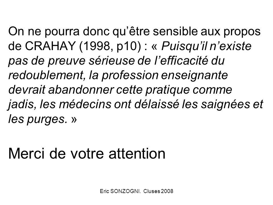 On ne pourra donc qu'être sensible aux propos de CRAHAY (1998, p10) : « Puisqu'il n'existe pas de preuve sérieuse de l'efficacité du redoublement, la profession enseignante devrait abandonner cette pratique comme jadis, les médecins ont délaissé les saignées et les purges. » Merci de votre attention