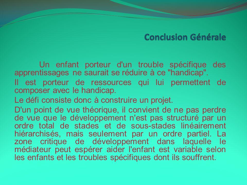 Conclusion GénéraleUn enfant porteur d un trouble spécifique des apprentissages ne saurait se réduire à ce handicap .