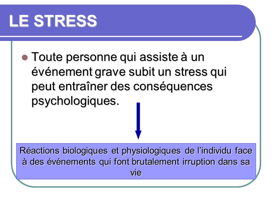 LE STRESS Toute personne qui assiste à un événement grave subit un stress qui peut entraîner des conséquences psychologiques.