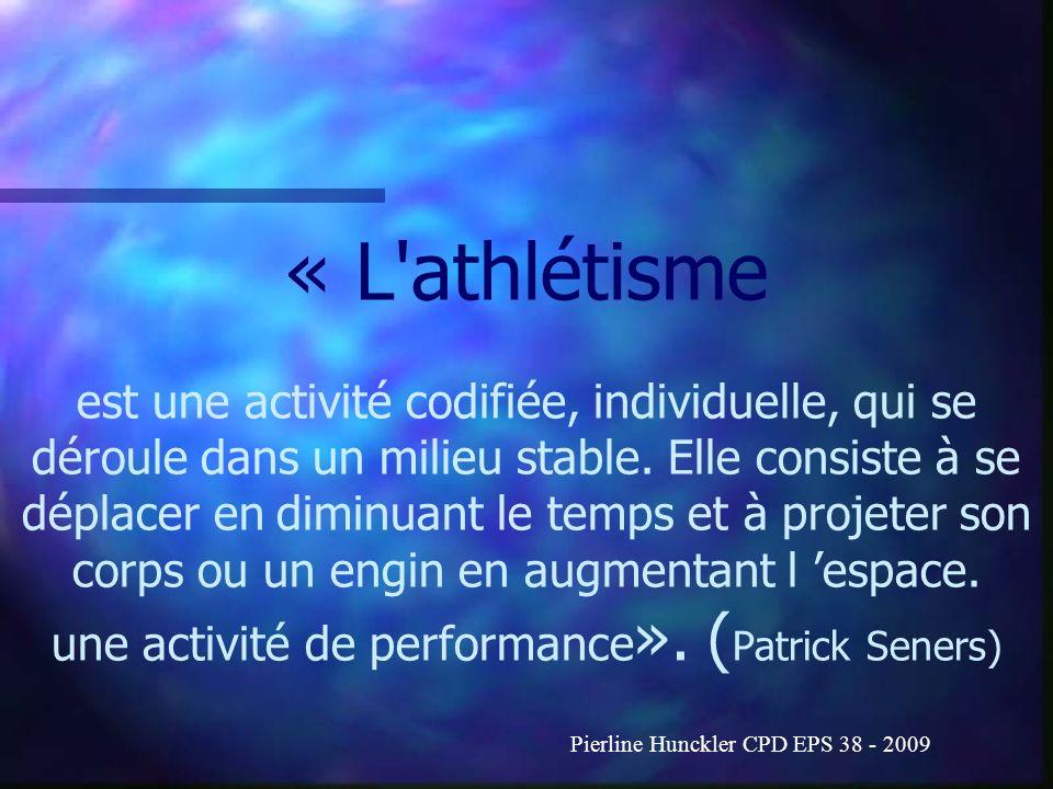 « L athlétisme est une activité codifiée, individuelle, qui se déroule dans un milieu stable. Elle consiste à se déplacer en diminuant le temps et à projeter son corps ou un engin en augmentant l 'espace. une activité de performance». (Patrick Seners)