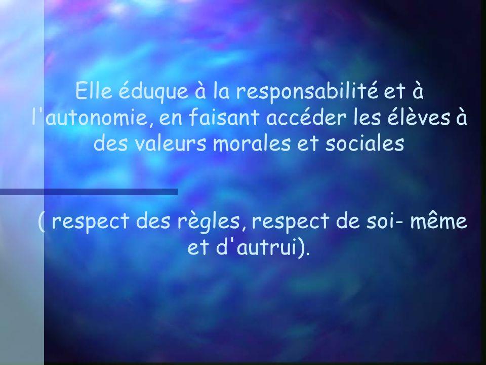 Elle éduque à la responsabilité et à l autonomie, en faisant accéder les élèves à des valeurs morales et sociales ( respect des règles, respect de soi- même et d autrui).