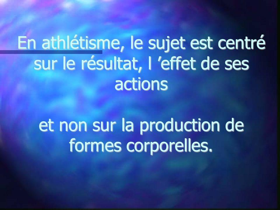 En athlétisme, le sujet est centré sur le résultat, l 'effet de ses actions et non sur la production de formes corporelles.