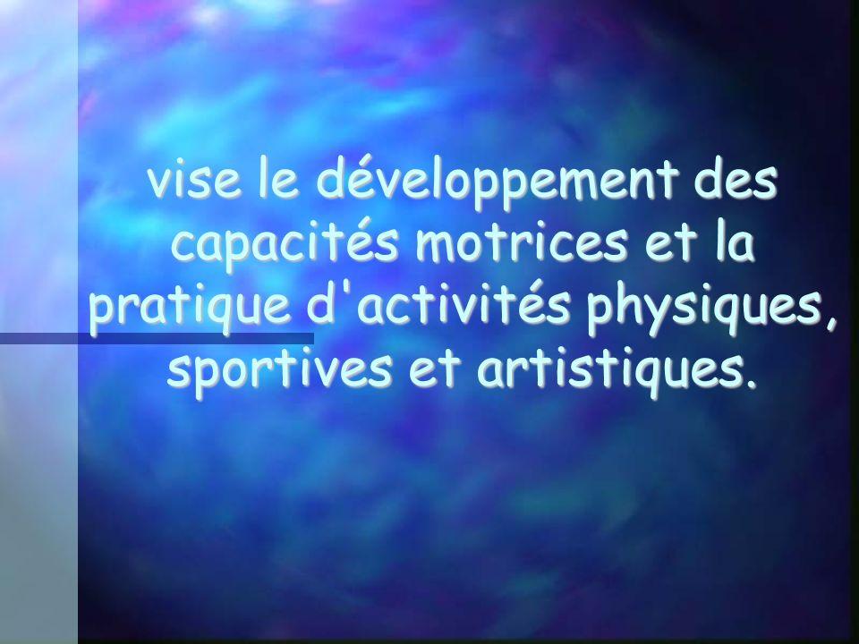 vise le développement des capacités motrices et la pratique d activités physiques, sportives et artistiques.