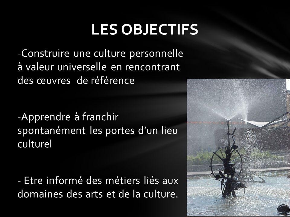 LES OBJECTIFS Construire une culture personnelle à valeur universelle en rencontrant des œuvres de référence.