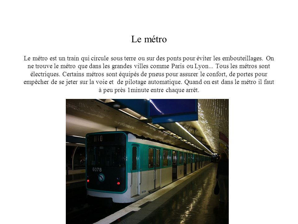 Le métro est un train qui circule sous terre ou sur des ponts pour éviter les embouteillages. On ne trouve le métro que dans les grandes villes comme Paris ou Lyon... Tous les métros sont électriques. Certains métros sont équipés de pneus pour assurer le confort, de portes pour empêcher de se jeter sur la voie et de pilotage automatique. Quand on est dans le métro il faut à peu près 1minute entre chaque arrêt.